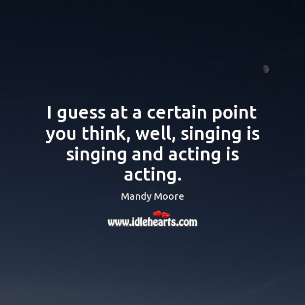 I guess at a certain point you think, well, singing is singing and acting is acting. Mandy Moore Picture Quote