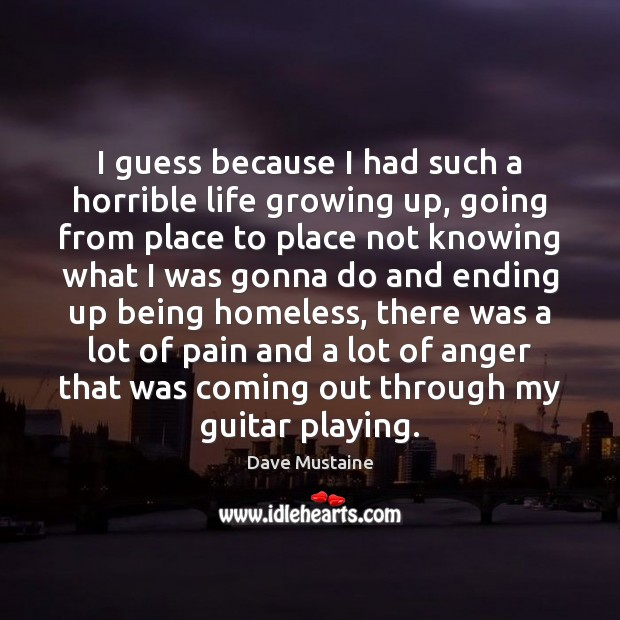 I guess because I had such a horrible life growing up, going Dave Mustaine Picture Quote
