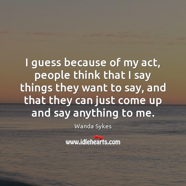 I guess because of my act, people think that I say things Wanda Sykes Picture Quote