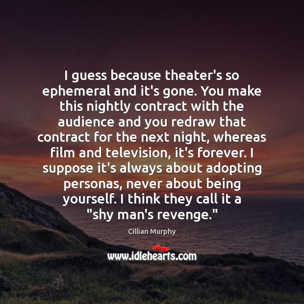 I guess because theater's so ephemeral and it's gone. You make this Cillian Murphy Picture Quote