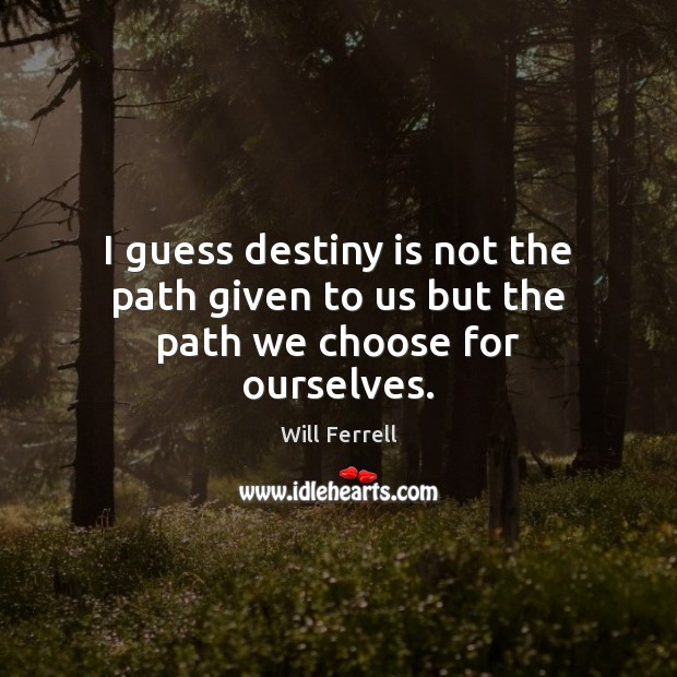 I guess destiny is not the path given to us but the path we choose for ourselves. Image