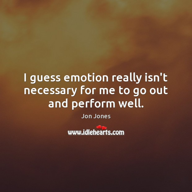 I guess emotion really isn't necessary for me to go out and perform well. Jon Jones Picture Quote