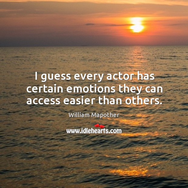 I guess every actor has certain emotions they can access easier than others. Image
