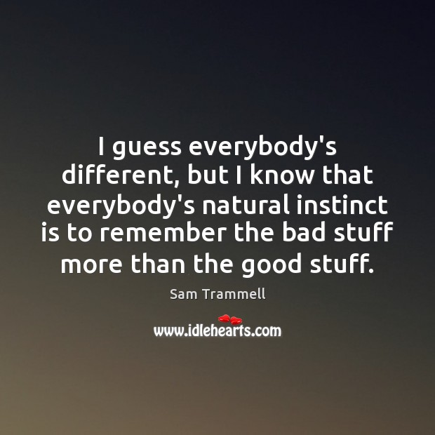 I guess everybody's different, but I know that everybody's natural instinct is Image