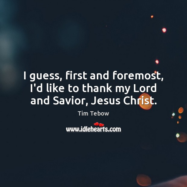 I guess, first and foremost, I'd like to thank my Lord and Savior, Jesus Christ. Tim Tebow Picture Quote