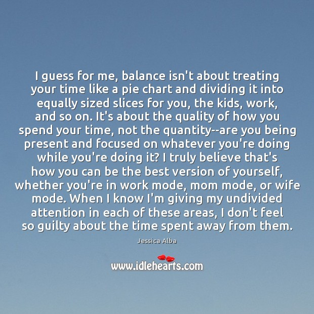 I guess for me, balance isn't about treating your time like a Jessica Alba Picture Quote