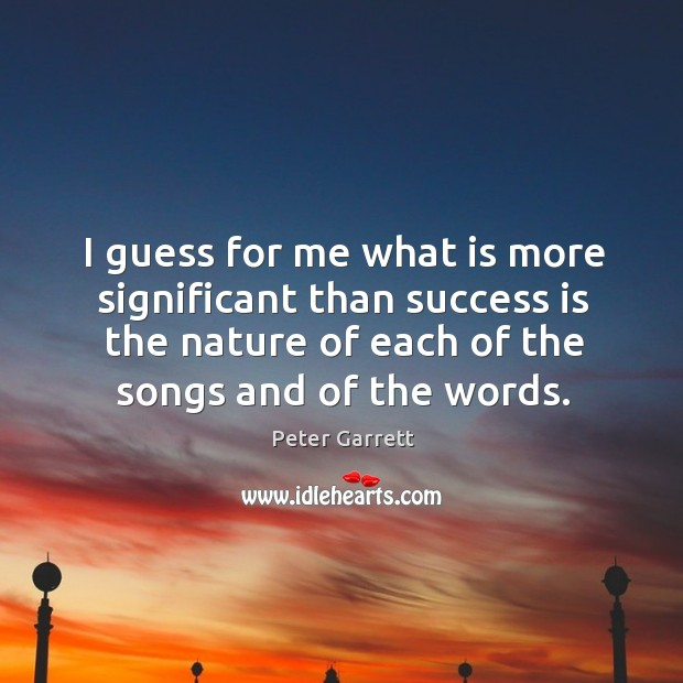 I guess for me what is more significant than success is the nature of each of the songs and of the words. Image