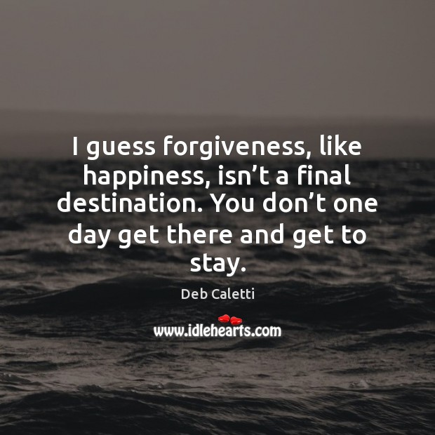 I guess forgiveness, like happiness, isn't a final destination. You don' Deb Caletti Picture Quote