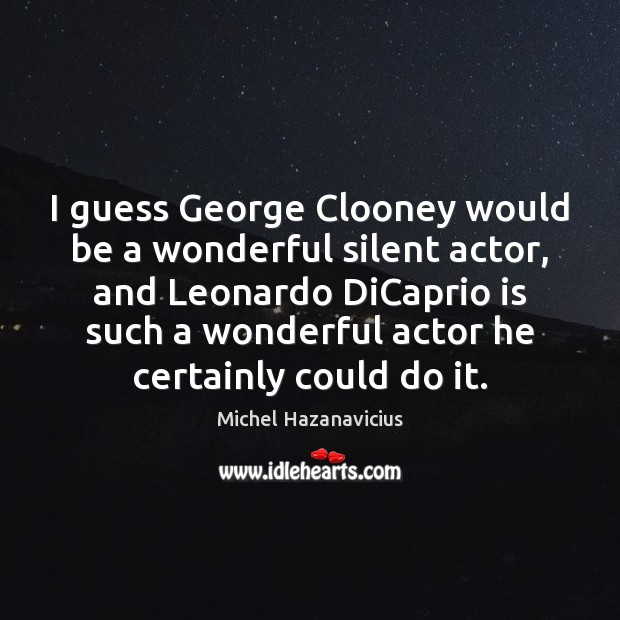 I guess George Clooney would be a wonderful silent actor, and Leonardo Michel Hazanavicius Picture Quote