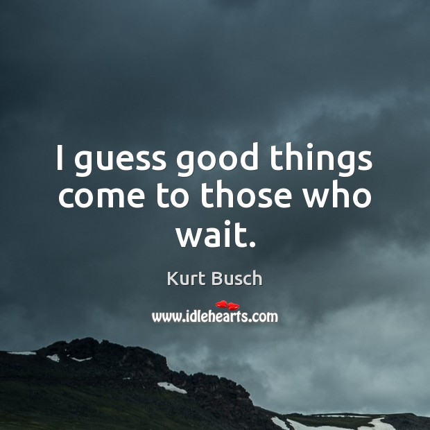 I guess good things come to those who wait. Image