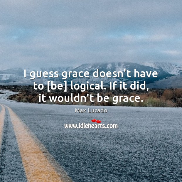 Image, I guess grace doesn't have to [be] logical. If it did, it wouldn't be grace.