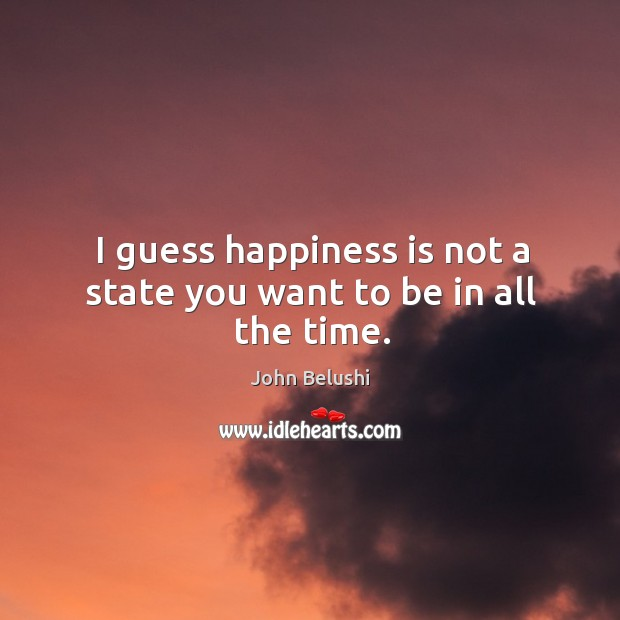 I guess happiness is not a state you want to be in all the time. John Belushi Picture Quote