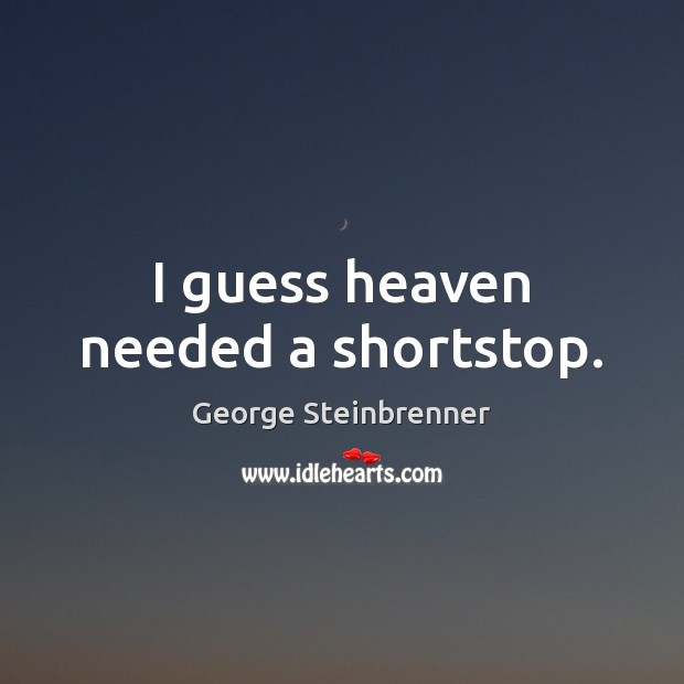 I guess heaven needed a shortstop. George Steinbrenner Picture Quote