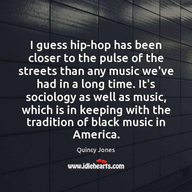 I guess hip-hop has been closer to the pulse of the streets Image