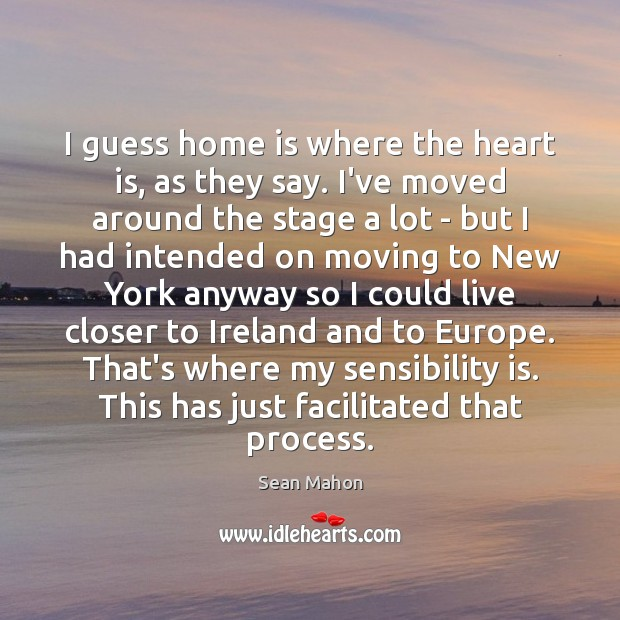 I guess home is where the heart is, as they say. I've Home Quotes Image