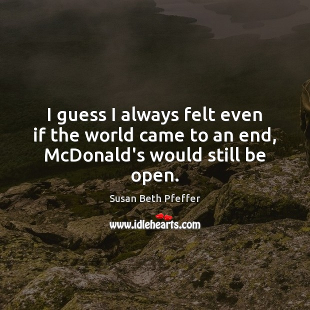 I guess I always felt even if the world came to an end, McDonald's would still be open. Image