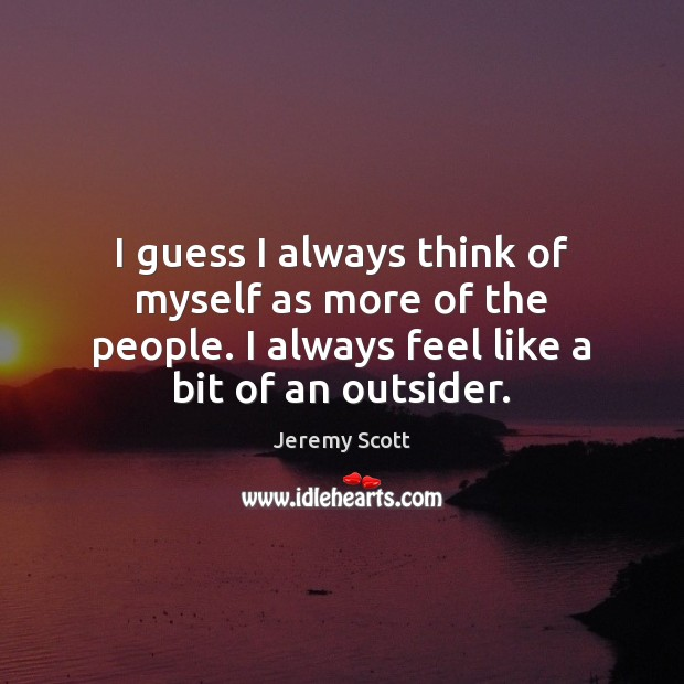 I guess I always think of myself as more of the people. Jeremy Scott Picture Quote