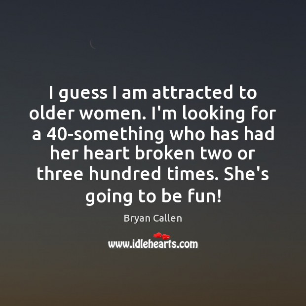 I guess I am attracted to older women. I'm looking for a 40 Image