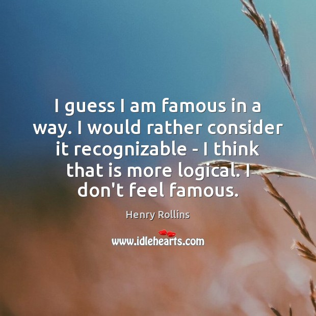 I guess I am famous in a way. I would rather consider Image
