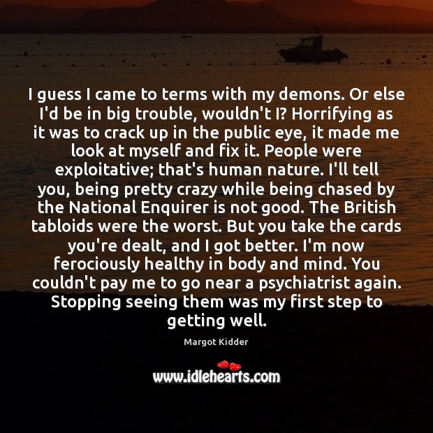 I guess I came to terms with my demons. Or else I'd Image