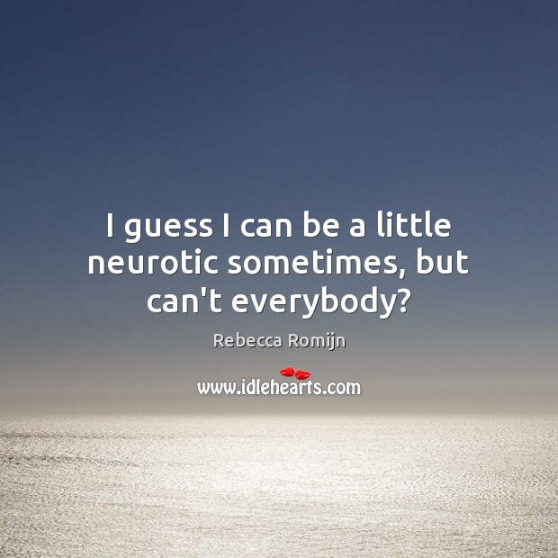 I guess I can be a little neurotic sometimes, but can't everybody? Rebecca Romijn Picture Quote