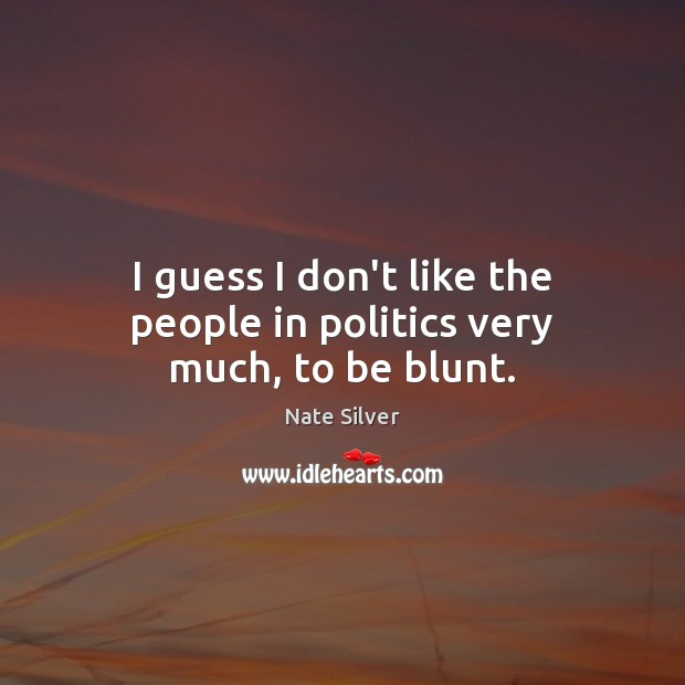 I guess I don't like the people in politics very much, to be blunt. Nate Silver Picture Quote