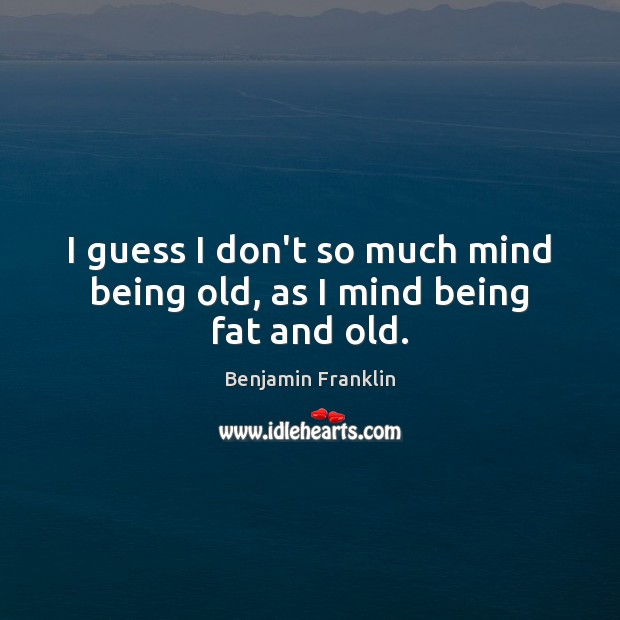 I guess I don't so much mind being old, as I mind being fat and old. Image