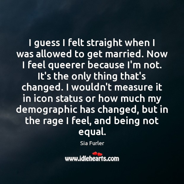 Image, I guess I felt straight when I was allowed to get married.
