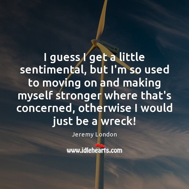 I guess I get a little sentimental, but I'm so used to Moving On Quotes Image