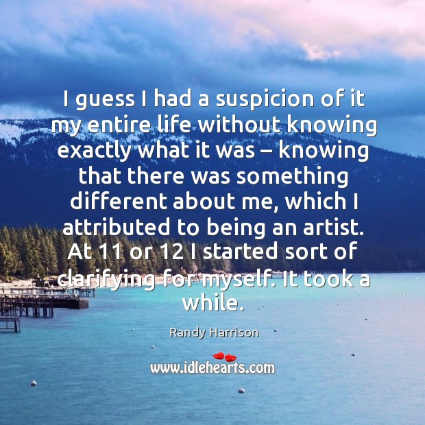 I guess I had a suspicion of it my entire life without knowing exactly what it was Randy Harrison Picture Quote