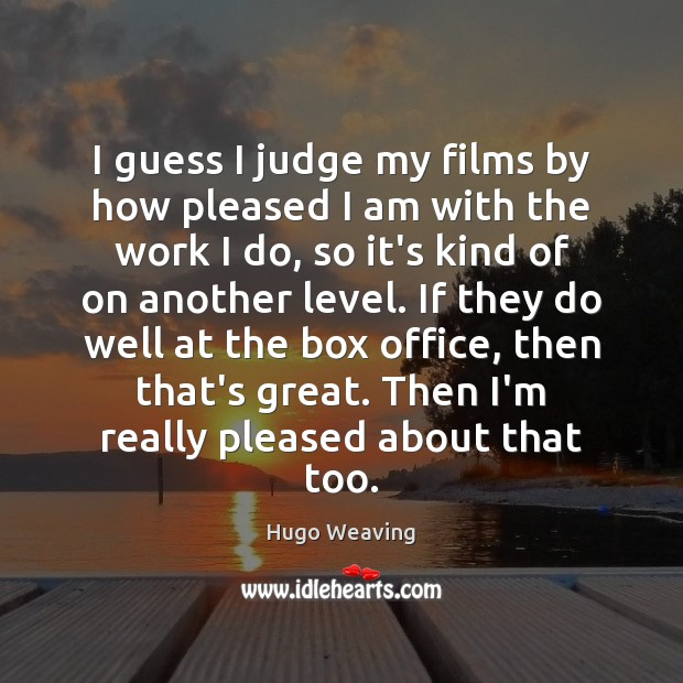 I guess I judge my films by how pleased I am with Hugo Weaving Picture Quote