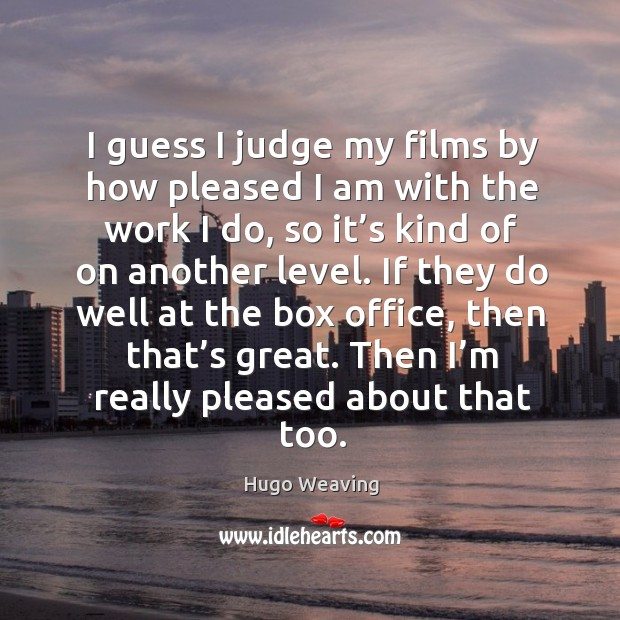 I guess I judge my films by how pleased I am with the work I do, so it's kind of on another level. Hugo Weaving Picture Quote
