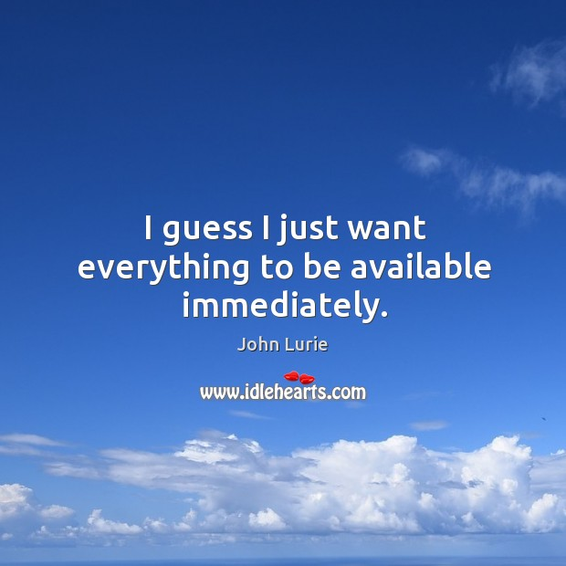I guess I just want everything to be available immediately. John Lurie Picture Quote