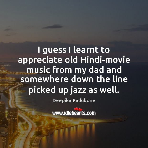 I guess I learnt to appreciate old Hindi-movie music from my dad Deepika Padukone Picture Quote