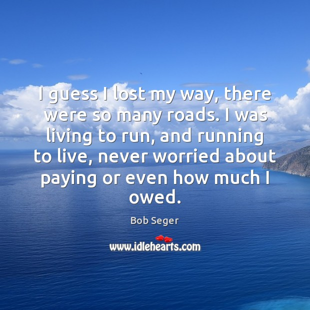 I guess I lost my way, there were so many roads. I Bob Seger Picture Quote