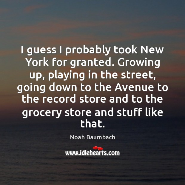I guess I probably took New York for granted. Growing up, playing Noah Baumbach Picture Quote