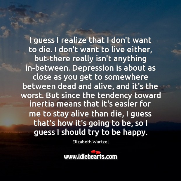 I guess I realize that I don't want to die. I don't Depression Quotes Image