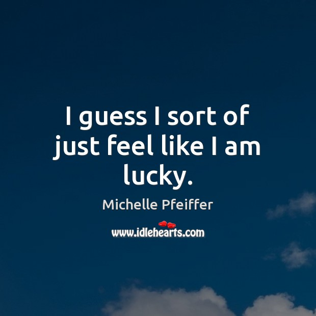 I guess I sort of just feel like I am lucky. Michelle Pfeiffer Picture Quote