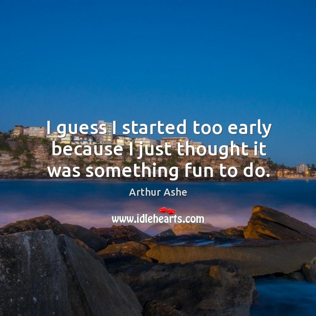 I guess I started too early because I just thought it was something fun to do. Arthur Ashe Picture Quote
