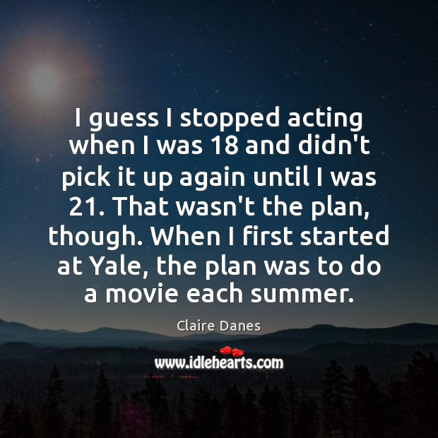 I guess I stopped acting when I was 18 and didn't pick it Claire Danes Picture Quote