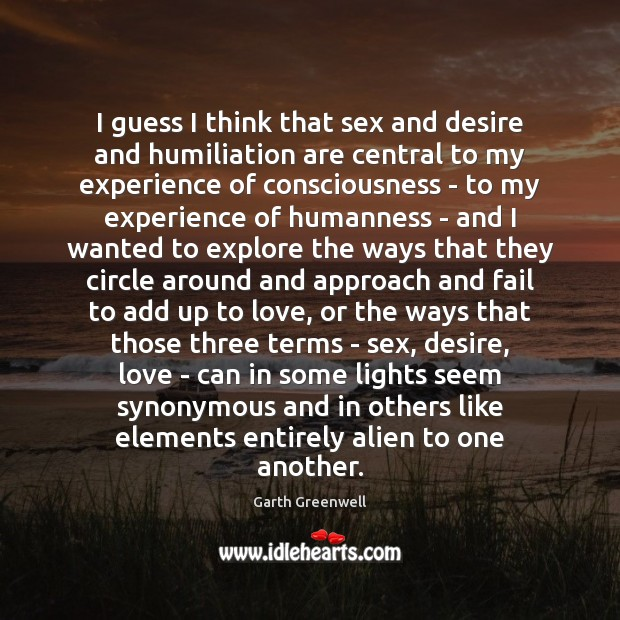 I guess I think that sex and desire and humiliation are central Image