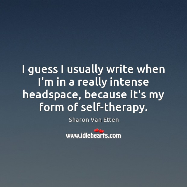 I guess I usually write when I'm in a really intense headspace, Image