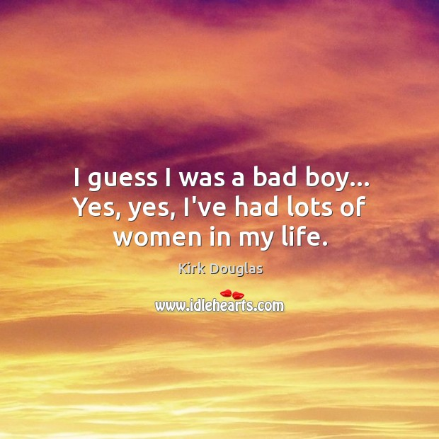I guess I was a bad boy… Yes, yes, I've had lots of women in my life. Kirk Douglas Picture Quote