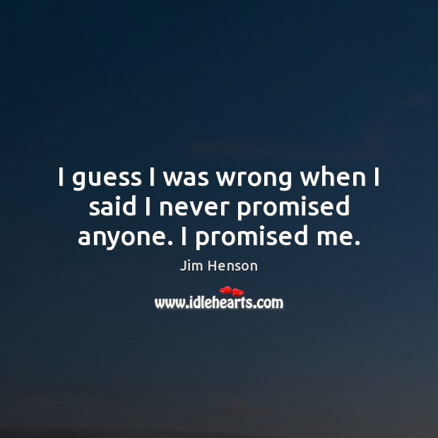 I guess I was wrong when I said I never promised anyone. I promised me. Jim Henson Picture Quote