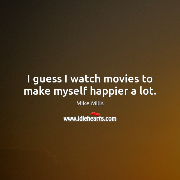 I guess I watch movies to make myself happier a lot. Image