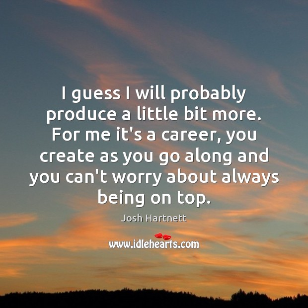 I guess I will probably produce a little bit more. For me Josh Hartnett Picture Quote