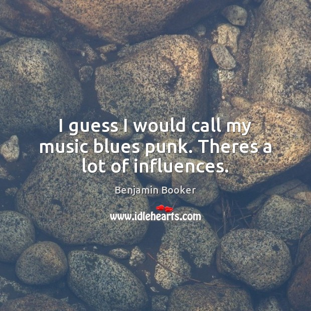 Image, I guess I would call my music blues punk. Theres a lot of influences.