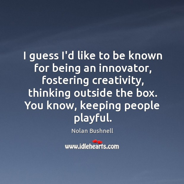 I guess I'd like to be known for being an innovator, fostering Nolan Bushnell Picture Quote