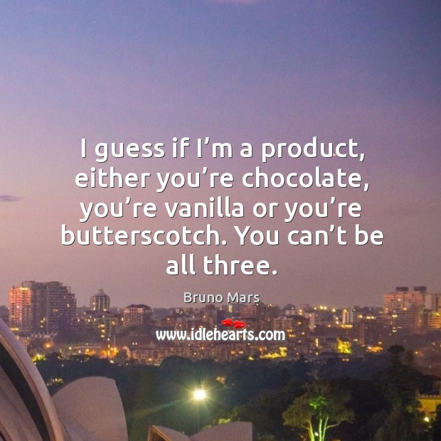 I guess if I'm a product, either you're chocolate, you're vanilla or you're butterscotch. You can't be all three. Image