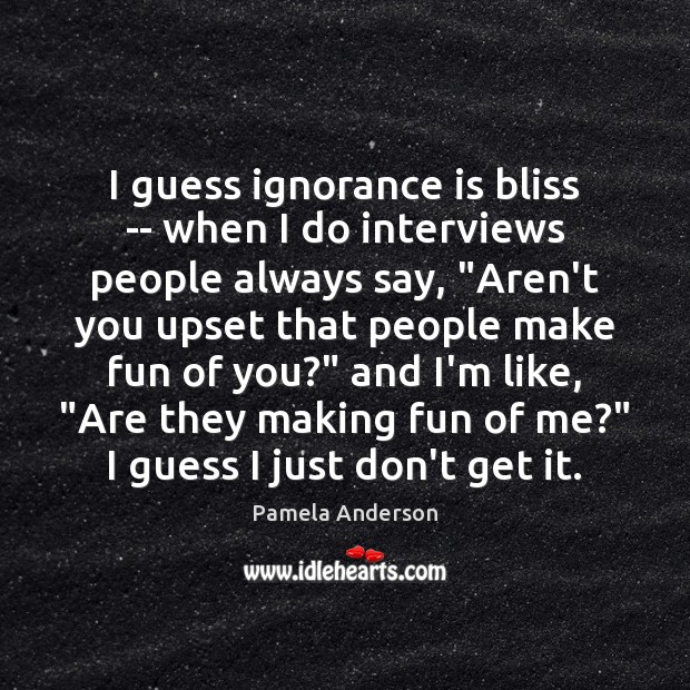 I guess ignorance is bliss — when I do interviews people always Image